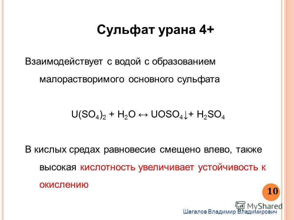 Шагалов Владимир Владимирович 10 Сульфат урана 4+ Взаимодействует с водой с образованием малорастворимого основного сульфата U(SO 4 ) 2 + H 2 O UOSO 4 + H 2 SO 4 В кислых средах равновесие смещено влево, также высокая кислотность увеличивает устойчив