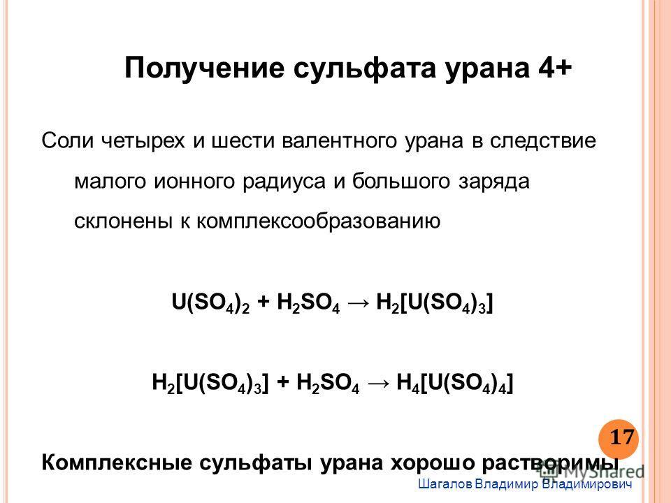 Шагалов Владимир Владимирович 17 Получение сульфата урана 4+ Соли четырех и шести валентного урана в следствие малого ионного радиуса и большого заряда склонены к комплексообразованию U(SO 4 ) 2 + H 2 SO 4 H 2 [U(SO 4 ) 3 ] H 2 [U(SO 4 ) 3 ] + H 2 SO