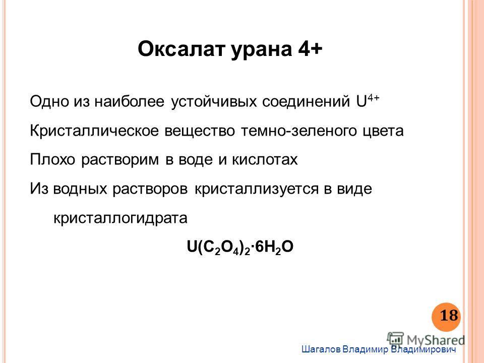 Шагалов Владимир Владимирович 18 Оксалат урана 4+ Одно из наиболее устойчивых соединений U 4+ Кристаллическое вещество темно-зеленого цвета Плохо растворим в воде и кислотах Из водных растворов кристаллизуется в виде кристаллогидрата U(С 2 O 4 ) 26H