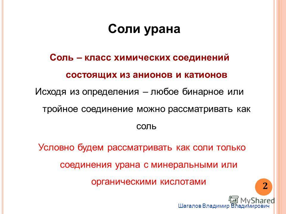 Шагалов Владимир Владимирович 2 Соли урана Соль – класс химических соединений состоящих из анионов и катионов Исходя из определения – любое бинарное или тройное соединение можно рассматривать как соль Условно будем рассматривать как соли только соеди