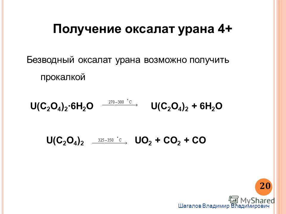 Шагалов Владимир Владимирович 20 Получение оксалат урана 4+ Безводный оксалат урана возможно получить прокалкой U(С 2 O 4 ) 26H 2 OU(С 2 O 4 ) 2 + 6H 2 O U(C 2 O 4 ) 2 UO 2 + CO 2 + CO