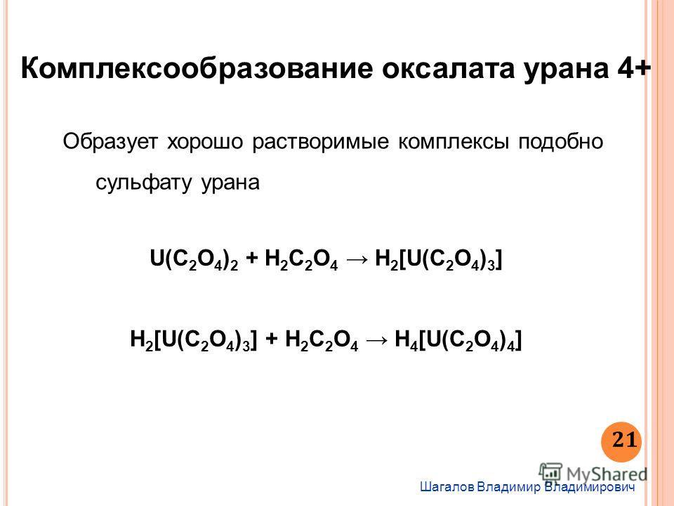 Шагалов Владимир Владимирович 21 Комплексообразование оксалата урана 4+ Образует хорошо растворимые комплексы подобно сульфату урана U(С 2 O 4 ) 2 + H 2 С 2 O 4 H 2 [U(С 2 O 4 ) 3 ] H 2 [U(С 2 O 4 ) 3 ] + H 2 С 2 O 4 H 4 [U(С 2 O 4 ) 4 ]