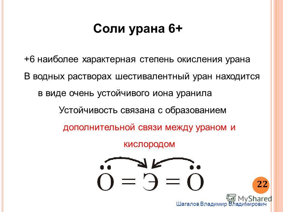 Шагалов Владимир Владимирович 22 Соли урана 6+ +6 наиболее характерная степень окисления урана В водных растворах шестивалентный уран находится в виде очень устойчивого иона уранила Устойчивость связана с образованием дополнительной связи между урано