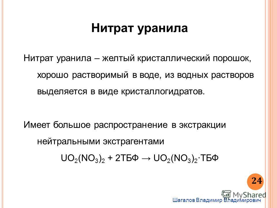Шагалов Владимир Владимирович 24 Нитрат уранила Нитрат уранила – желтый кристаллический порошок, хорошо растворимый в воде, из водных растворов выделяется в виде кристаллогидратов. Имеет большое распространение в экстракции нейтральными экстрагентами