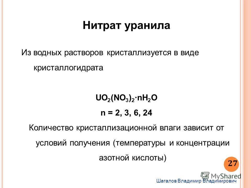 Шагалов Владимир Владимирович 27 Нитрат уранила Из водных растворов кристаллизуется в виде кристаллогидрата UO 2 (NO 3 ) 2 nH 2 O n = 2, 3, 6, 24 Количество кристаллизационной влаги зависит от условий получения (температуры и концентрации азотной кис