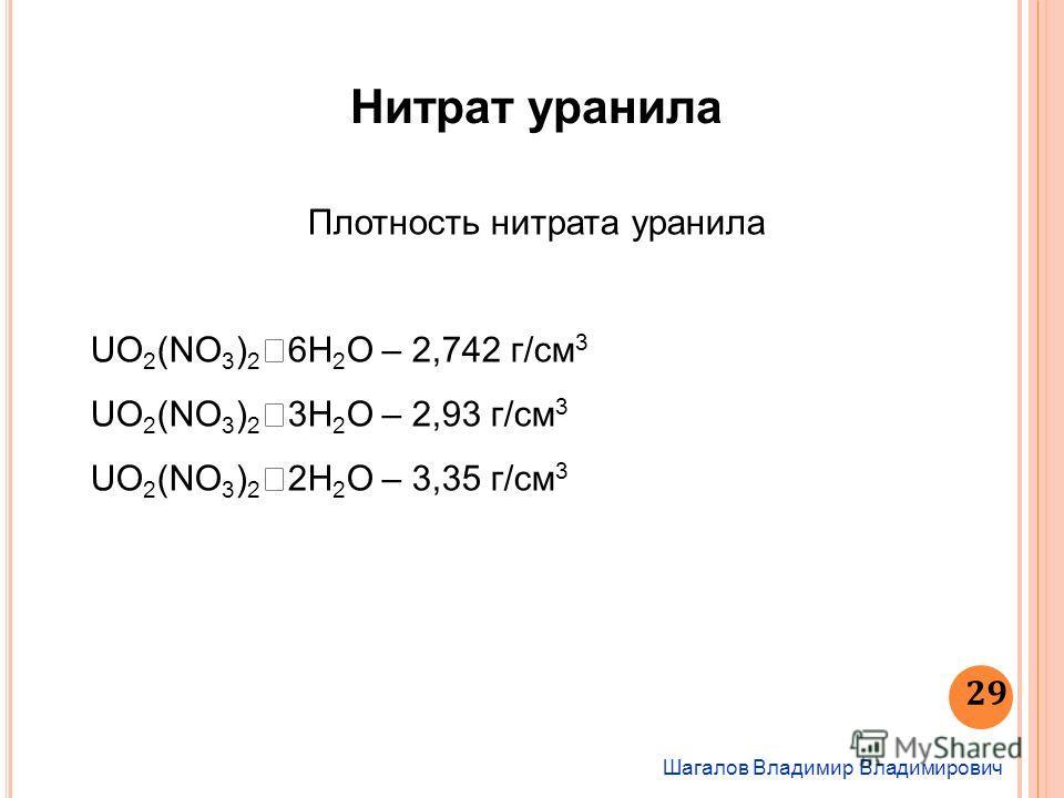 Шагалов Владимир Владимирович 29 Нитрат уранила Плотность нитрата уранила UO 2 (NO 3 ) 2 6H 2 O – 2,742 г/см 3 UO 2 (NO 3 ) 2 3H 2 O – 2,93 г/см 3 UO 2 (NO 3 ) 2 2H 2 О – 3,35 г/см 3