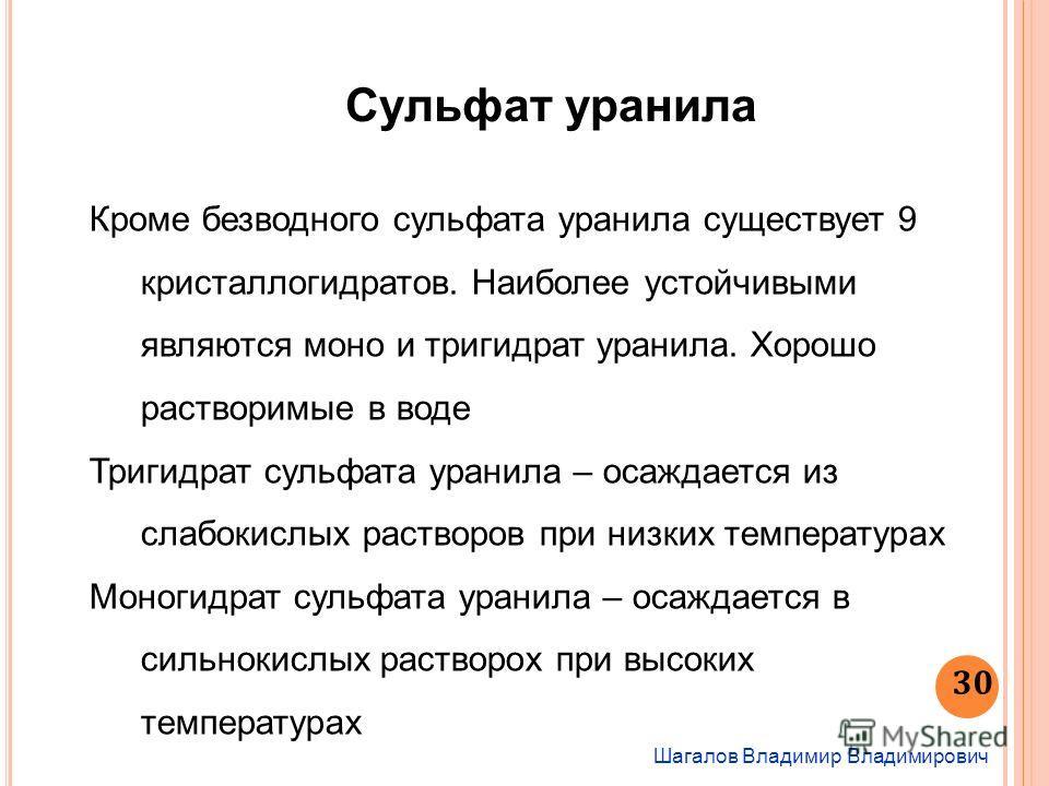 Шагалов Владимир Владимирович 30 Сульфат уранила Кроме безводного сульфата уранила существует 9 кристаллогидратов. Наиболее устойчивыми являются моно и тригидрат уранила. Хорошо растворимые в воде Тригидрат сульфата уранила – осаждается из слабокислы