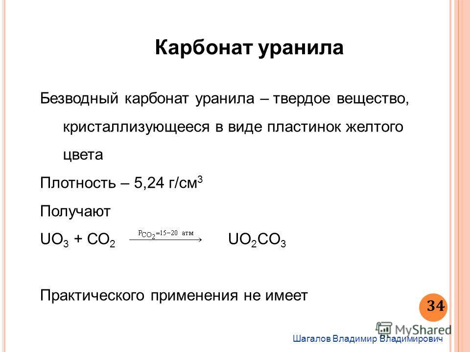 Шагалов Владимир Владимирович 34 Карбонат уранила Безводный карбонат уранила – твердое вещество, кристаллизующееся в виде пластинок желтого цвета Плотность – 5,24 г/см 3 Получают UO 3 + СО 2 UO 2 CO 3 Практического применения не имеет