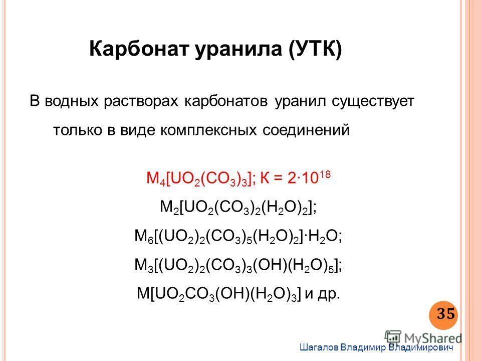 Шагалов Владимир Владимирович 35 Карбонат уранила (УТК) В водных растворах карбонатов уранил существует только в виде комплексных соединений M 4 [UO 2 (CO 3 ) 3 ]; К = 210 18 М 2 [UO 2 (CO 3 ) 2 (H 2 O) 2 ]; М 6 [(UO 2 ) 2 (CO 3 ) 5 (H 2 O) 2 ]·H 2 O
