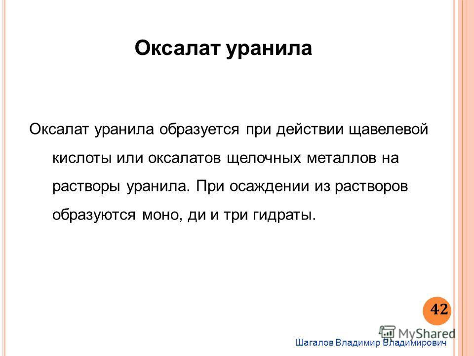 Шагалов Владимир Владимирович 42 Оксалат уранила Оксалат уранила образуется при действии щавелевой кислоты или оксалатов щелочных металлов на растворы уранила. При осаждении из растворов образуются моно, ди и три гидраты.