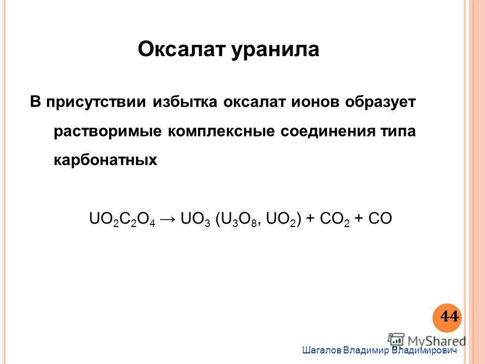 Шагалов Владимир Владимирович 44 Оксалат уранила В присутствии избытка оксалат ионов образует растворимые комплексные соединения типа карбонатных UO 2 C 2 O 4 UO 3 (U 3 O 8, UO 2 ) + CO 2 + CO