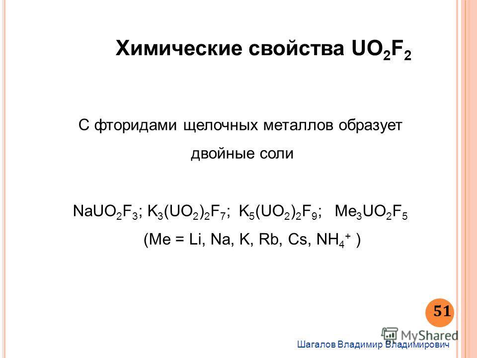 Шагалов Владимир Владимирович 51 Химические свойства UО 2 F 2 С фторидами щелочных металлов образует двойные соли NaUO 2 F 3 ; K 3 (UO 2 ) 2 F 7 ; K 5 (UO 2 ) 2 F 9 ; Me 3 UO 2 F 5 (Ме = Li, Na, K, Rb, Cs, NH 4 + )