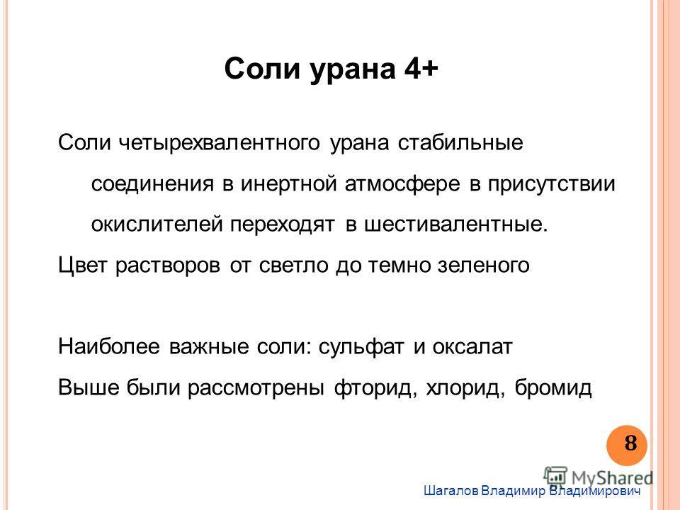 Шагалов Владимир Владимирович 8 Соли урана 4+ Соли четырехвалентного урана стабильные соединения в инертной атмосфере в присутствии окислителей переходят в шестивалентные. Цвет растворов от светло до темно зеленого Наиболее важные соли: сульфат и окс