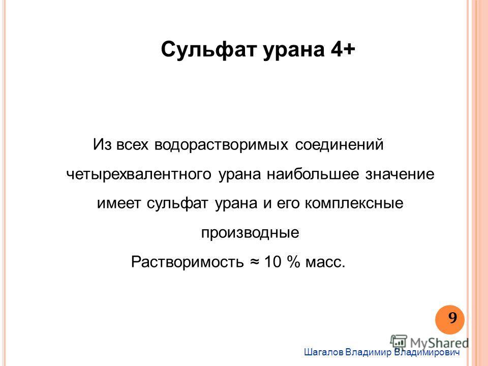 Шагалов Владимир Владимирович 9 Сульфат урана 4+ Из всех водорастворимых соединений четырехвалентного урана наибольшее значение имеет сульфат урана и его комплексные производные Растворимость 10 % масс.