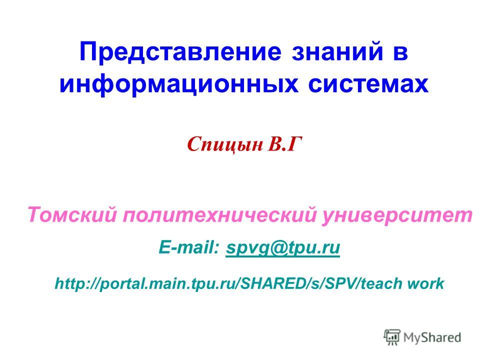 Представление знаний в информационных системах Спицын В.Г Томский политехнический университет E-mail: spvg@tpu.ruspvg@tpu.ru http://portal.main.tpu.ru/SHARED/s/SPV/teach work