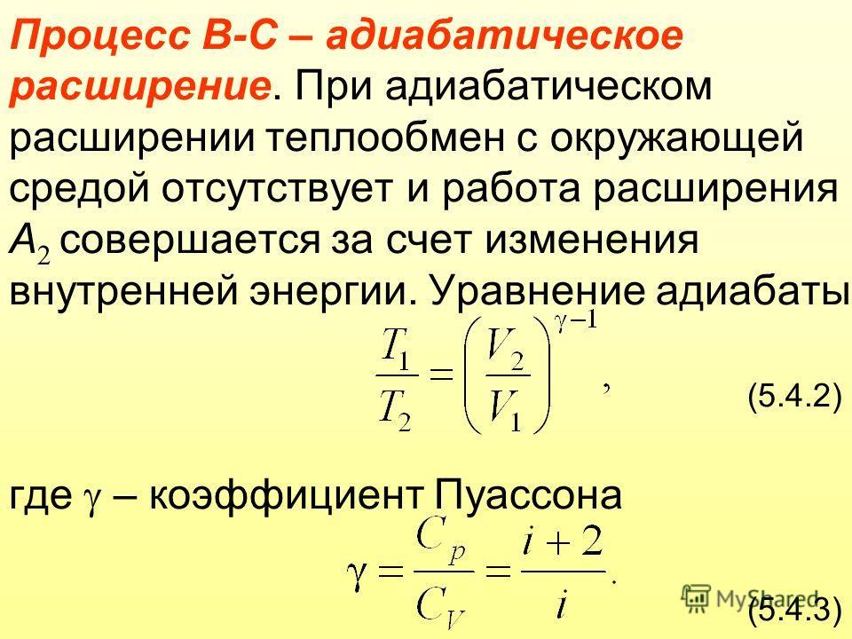 Процесс В-С – адиабатическое расширение. При адиабатическом расширении теплообмен с окружающей средой отсутствует и работа расширения А 2 совершается за счет изменения внутренней энергии. Уравнение адиабаты: (5.4.2) где – коэффициент Пуассона (5.4.3)