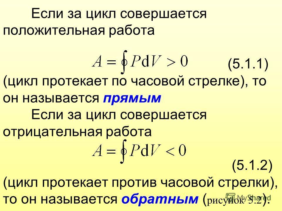 Если за цикл совершается положительная работа (5.1.1) (цикл протекает по часовой стрелке), то он называется прямым Если за цикл совершается отрицательная работа (5.1.2) (цикл протекает против часовой стрелки), то он называется обратным ( рисунок 5.2