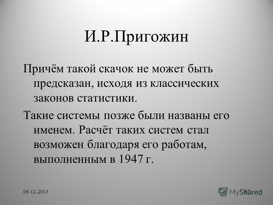 И.Р.Пригожин Причём такой скачок не может быть предсказан, исходя из классических законов статистики. Такие системы позже были названы его именем. Расчёт таких систем стал возможен благодаря его работам, выполненным в 1947 г. 06.12.201317