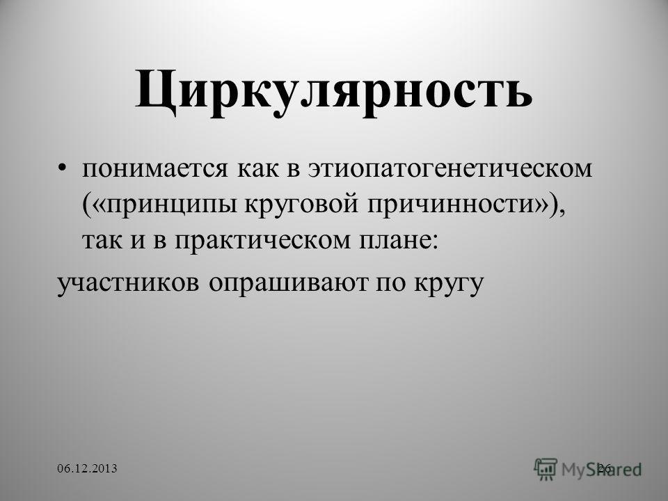Циркулярность понимается как в этиопатогенетическом («принципы круговой причинности»), так и в практическом плане: участников опрашивают по кругу 06.12.201326