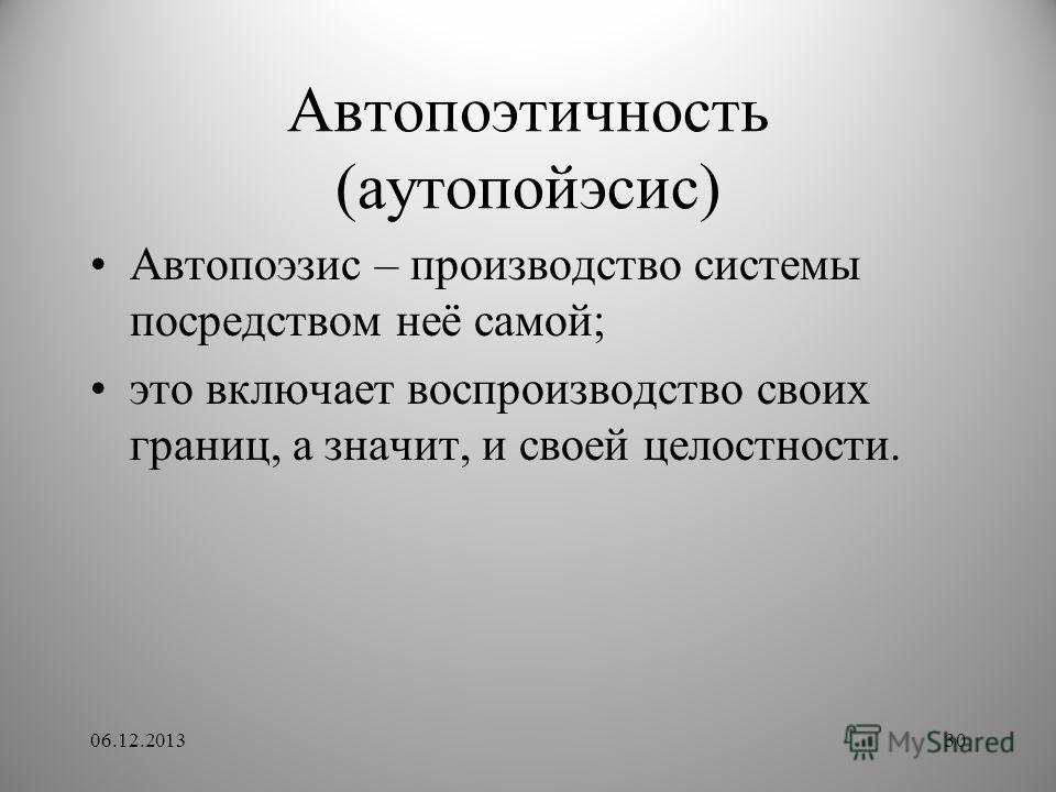 Автопоэтичность (аутопойэсис) Автопоэзис – производство системы посредством неё самой; это включает воспроизводство своих границ, а значит, и своей целостности. 06.12.201330