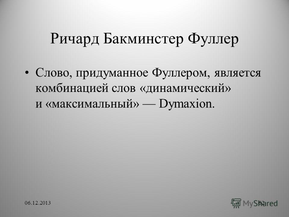 Ричард Бакминстер Фуллер Слово, придуманное Фуллером, является комбинацией слов «динамический» и «максимальный» Dymaxion. 06.12.201362