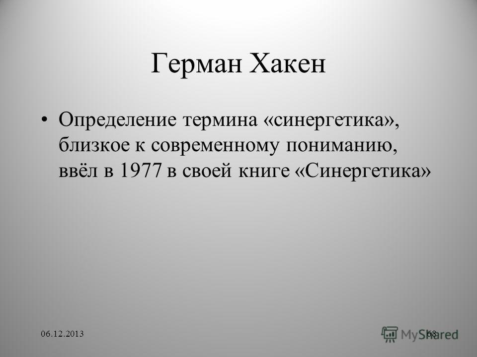 Герман Хакен Определение термина «синергетика», близкое к современному пониманию, ввёл в 1977 в своей книге «Синергетика» 06.12.201368