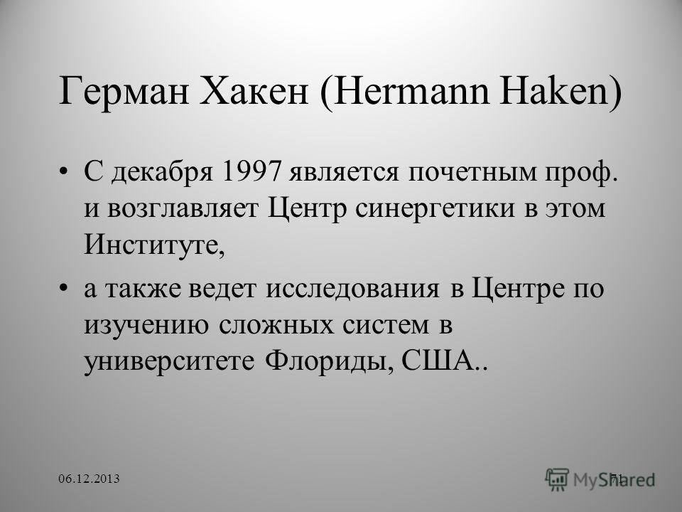 Герман Хакен (Hermann Haken) С декабря 1997 является почетным проф. и возглавляет Центр синергетики в этом Институте, а также ведет исследования в Центре по изучению сложных систем в университете Флориды, США.. 06.12.201371