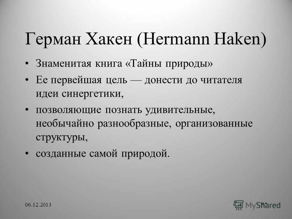 Герман Хакен (Hermann Haken) 06.12.201377 Знаменитая книга «Тайны природы» Ее первейшая цель донести до читателя идеи синергетики, позволяющие познать удивительные, необычайно разнообразные, организованные структуры, созданные самой природой.