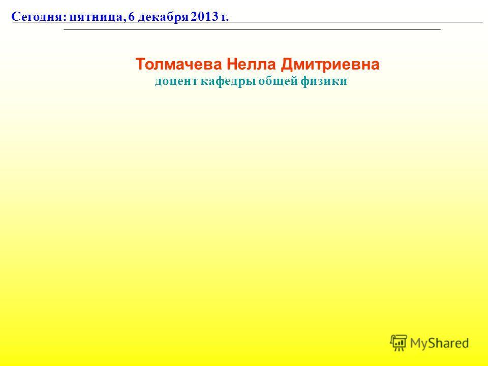 Толмачева Нелла Дмитриевна доцент кафедры общей физики Сегодня: пятница, 6 декабря 2013 г.