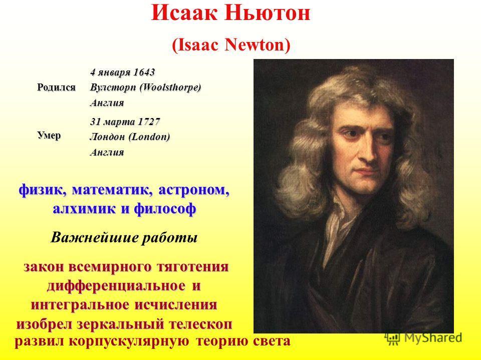 Исаак Ньютон (Isaac Newton)Родился 4 января 1643 Вулсторп (Woolsthorpe) Англия Умер 31 марта 1727 Лондон (London) Англия физик, математик, астроном, алхимик и философ Важнейшие работы закон всемирного тяготения дифференциальное и интегральное исчисле