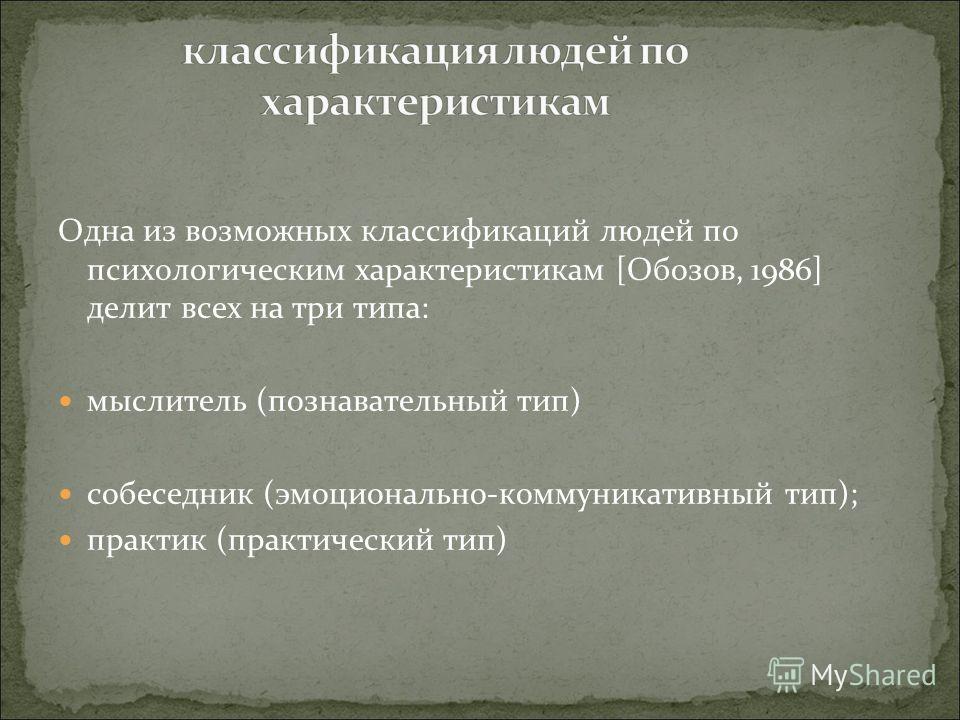 Одна из возможных классификаций людей по психологическим характеристикам [Обозов, 1986] делит всех на три типа: мыслитель (познавательный тип) собеседник (эмоционально-коммуникативный тип); практик (практический тип)
