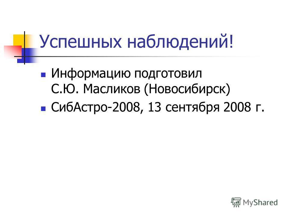 Успешных наблюдений! Информацию подготовил С.Ю. Масликов (Новосибирск) СибАстро-2008, 13 сентября 2008 г.