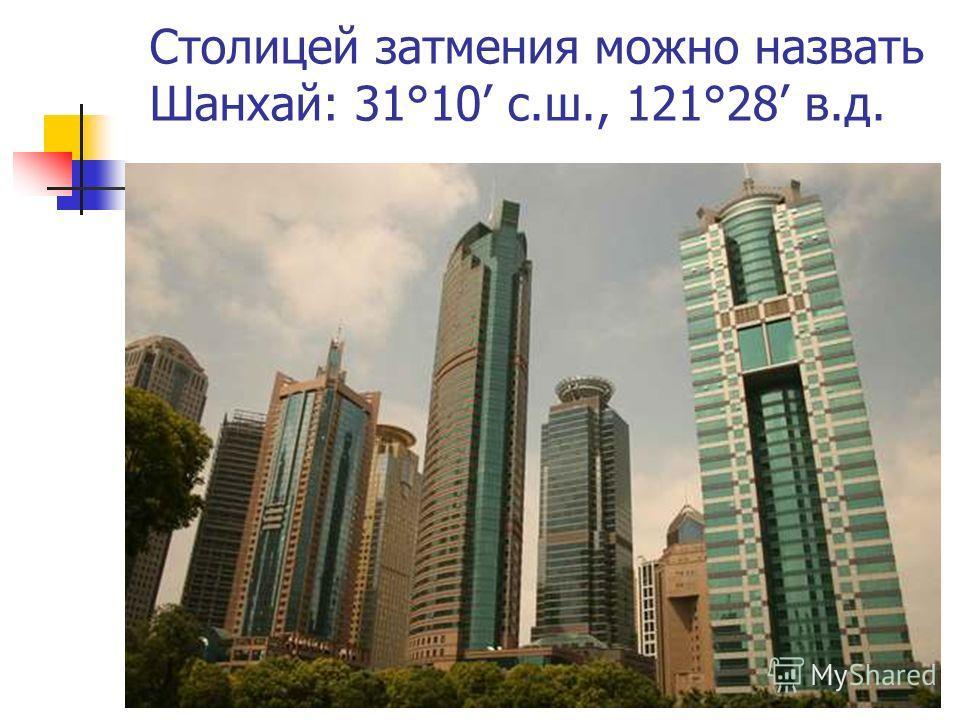 Столицей затмения можно назвать Шанхай: 31°10 с.ш., 121°28 в.д.