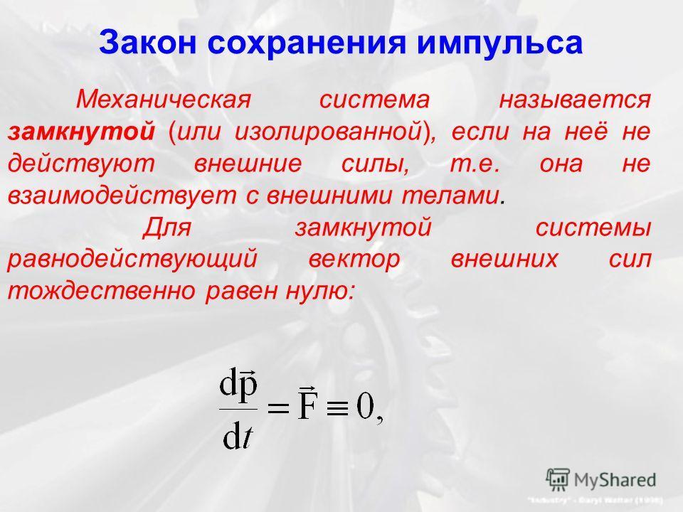 Закон сохранения импульса Механическая система называется замкнутой (или изолированной), если на неё не действуют внешние силы, т.е. она не взаимодействует с внешними телами. Для замкнутой системы равнодействующий вектор внешних сил тождественно раве