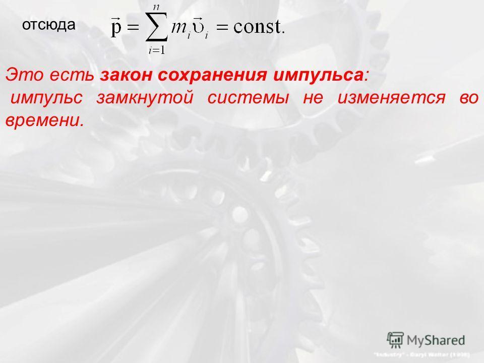 отсюда Это есть закон сохранения импульса: импульс замкнутой системы не изменяется во времени.