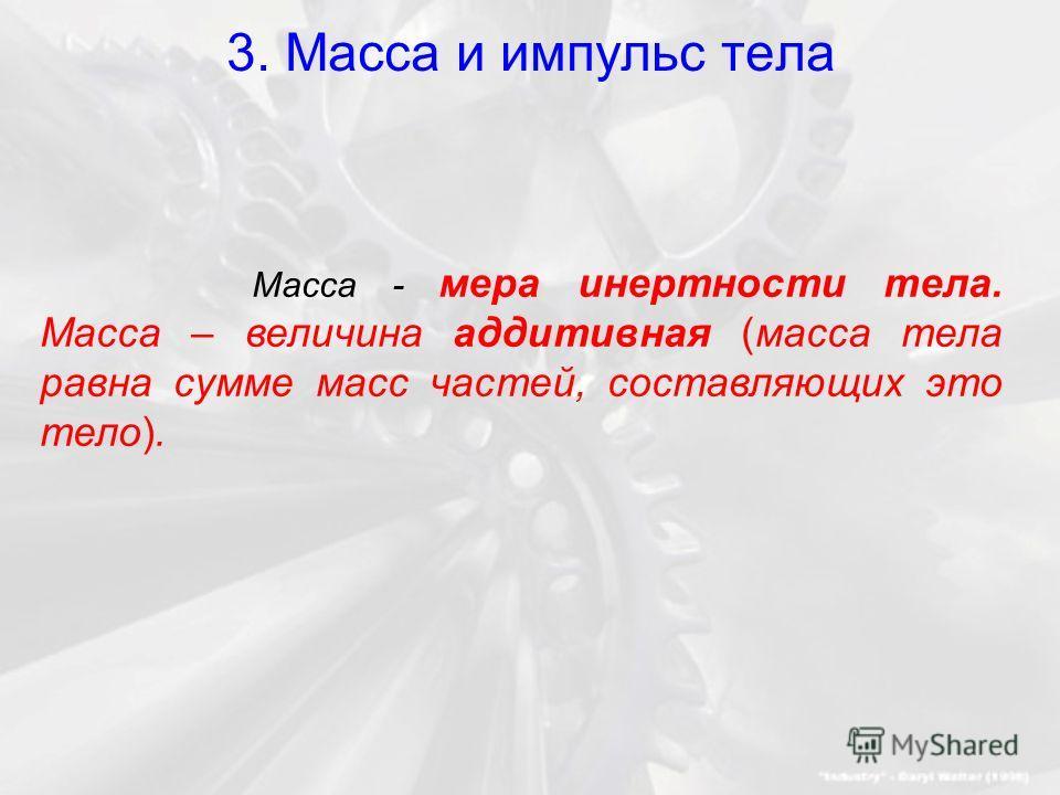 3. Масса и импульс тела Масса - мера инертности тела. Масса – величина аддитивная (масса тела равна сумме масс частей, составляющих это тело).
