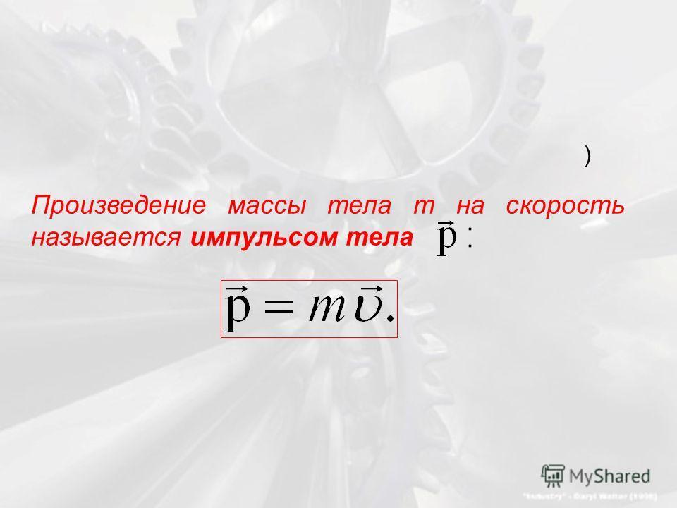 ) Произведение массы тела m на скорость называется импульсом тела