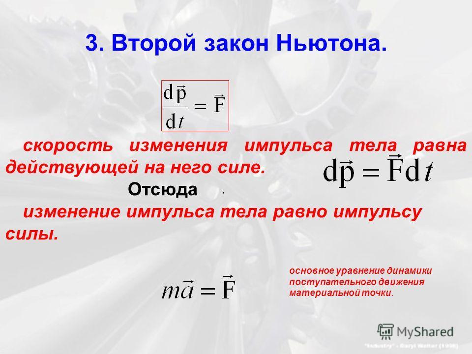 3. Второй закон Ньютона. скорость изменения импульса тела равна действующей на него силе. Отсюда изменение импульса тела равно импульсу силы., основное уравнение динамики поступательного движения материальной точки.