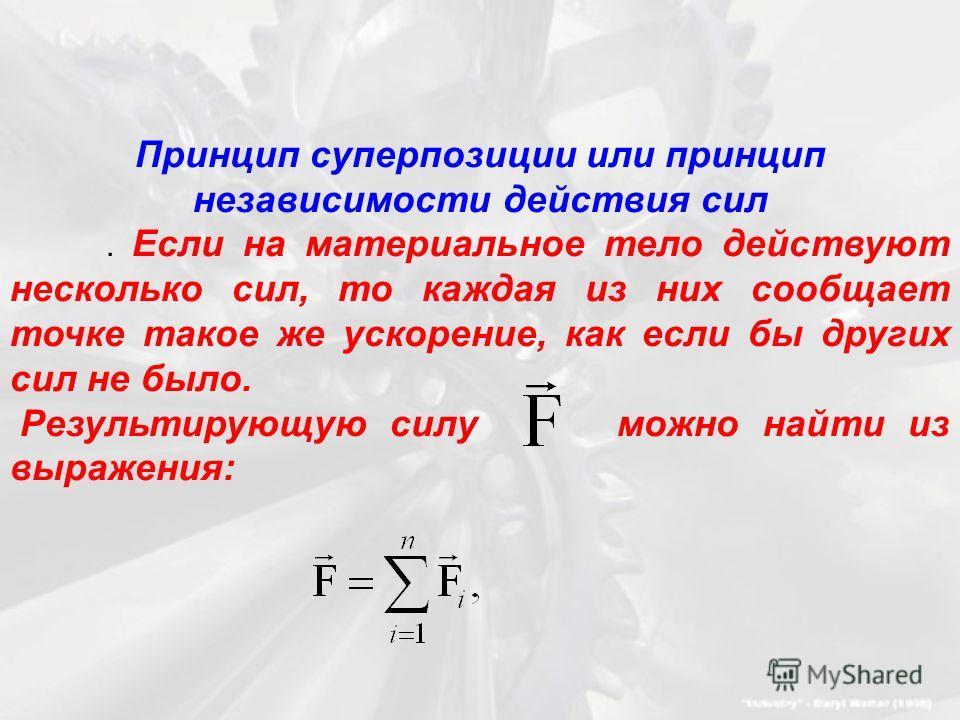 Принцип суперпозиции или принцип независимости действия сил. Если на материальное тело действуют несколько сил, то каждая из них сообщает точке такое же ускорение, как если бы других сил не было. Результирующую силу можно найти из выражения:
