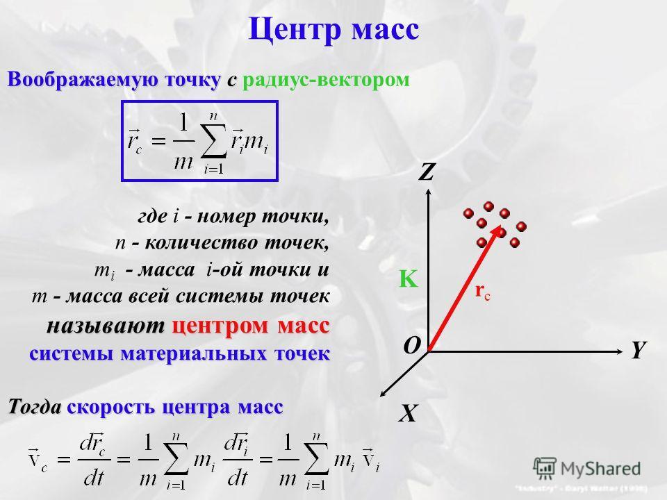 Центр масс Воображаемую точку с радиус-вектором X Y Z K O rcrc где i - номер точки, n - количество точек, m i - масса i-ой точки и m - масса всей системы точек называют центром масс системы материальных точек Тогда скорость центра масс