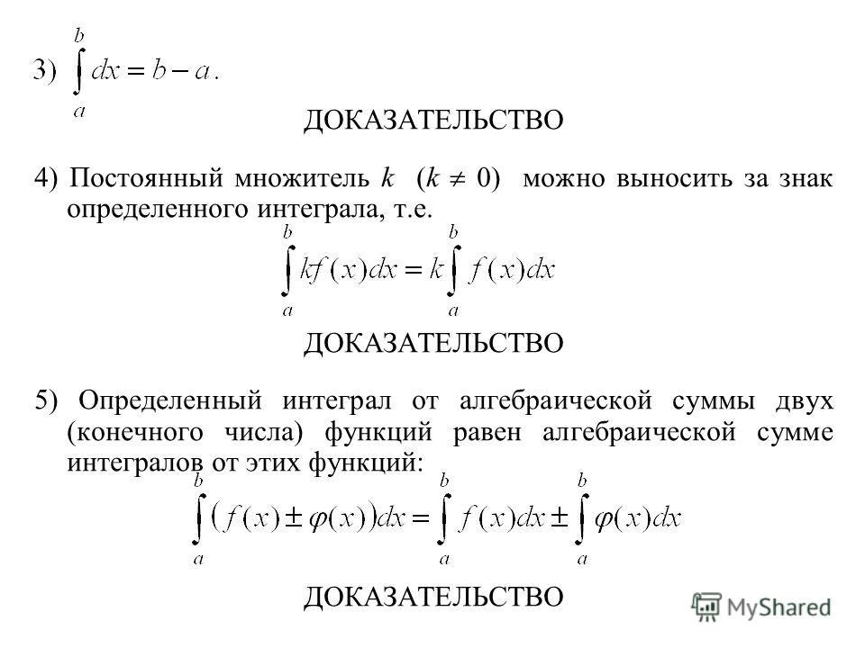 ДОКАЗАТЕЛЬСТВО 4) Постоянный множитель k (k 0) можно выносить за знак определенного интеграла, т.е. ДОКАЗАТЕЛЬСТВО 5) Определенный интеграл от алгебраической суммы двух (конечного числа) функций равен алгебраической сумме интегралов от этих функций: