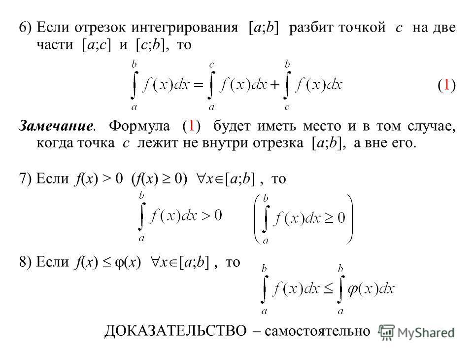 6)Если отрезок интегрирования [a;b] разбит точкой c на две части [a;c] и [c;b], то (1) Замечание. Формула (1) будет иметь место и в том случае, когда точка c лежит не внутри отрезка [a;b], а вне его. 7) Если f(x) > 0 (f(x) 0) x [a;b], то 8) Если f(x)