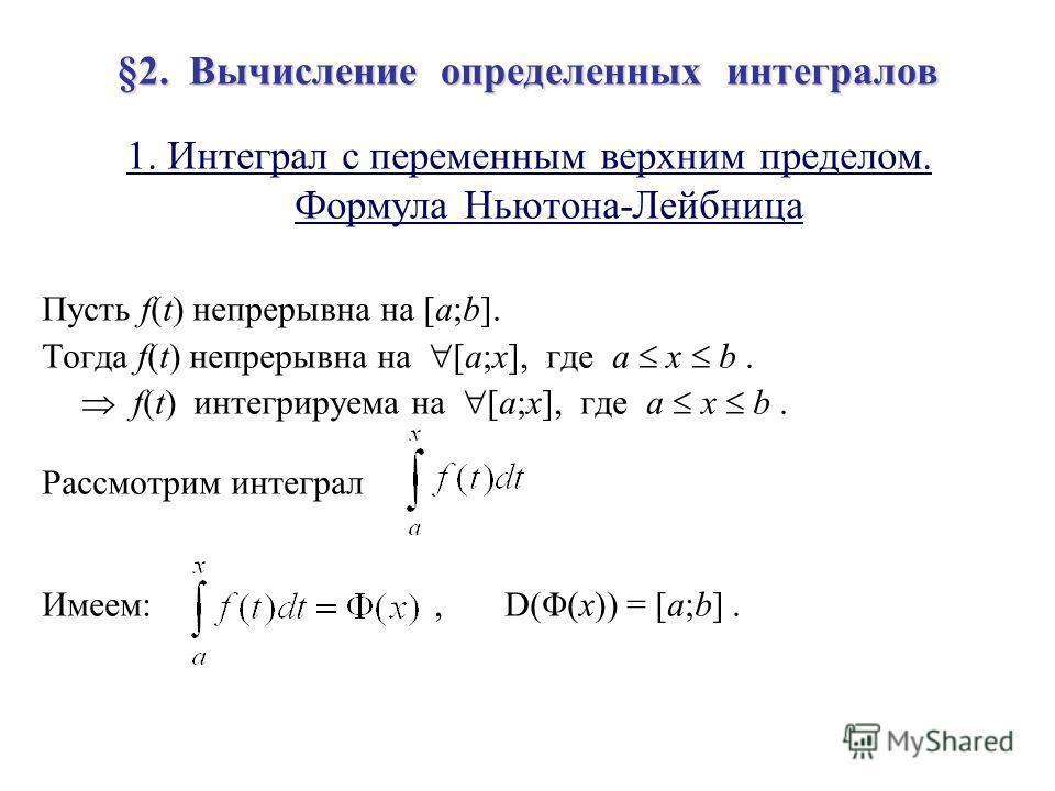 §2. Вычисление определенных интегралов 1. Интеграл с переменным верхним пределом. Формула Ньютона-Лейбница Пусть f(t) непрерывна на [a;b]. Тогда f(t) непрерывна на [a;x], где a x b. f(t) интегрируема на [a;x], где a x b. Рассмотрим интеграл Имеем:, D