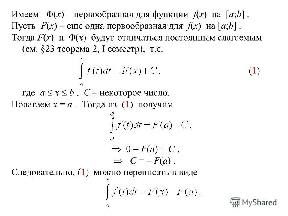 Имеем: Φ(x) – первообразная для функции f(x) на [a;b]. Пусть F(x) – еще одна первообразная для f(x) на [a;b]. Тогда F(x) и Φ(x) будут отличаться постоянным слагаемым (см. §23 теорема 2, I семестр), т.е. (1) где a x b, C – некоторое число. Полагаем x