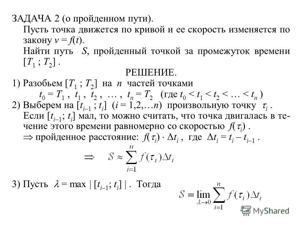 ЗАДАЧА 2 (о пройденном пути). Пусть точка движется по кривой и ее скорость изменяется по закону v = f(t). Найти путь S, пройденный точкой за промежуток времени [T 1 ; T 2 ]. РЕШЕНИЕ. 1) Разобьем [T 1 ; T 2 ] на n частей точками t 0 = T 1, t 1, t 2, …