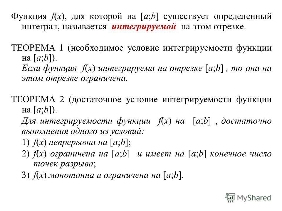 Функция f(x), для которой на [a;b] существует определенный интеграл, называется интегрируемой на этом отрезке. ТЕОРЕМА 1 (необходимое условие интегрируемости функции на [a;b]). Если функция f(x) интегрируема на отрезке [a;b], то она на этом отрезке о