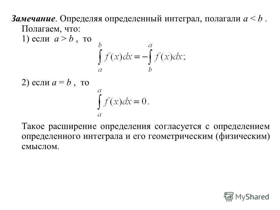 Замечание. Определяя определенный интеграл, полагали a < b. Полагаем, что: 1) если a > b, то 2) если a = b, то Такое расширение определения согласуется с определением определенного интеграла и его геометрическим (физическим) смыслом.