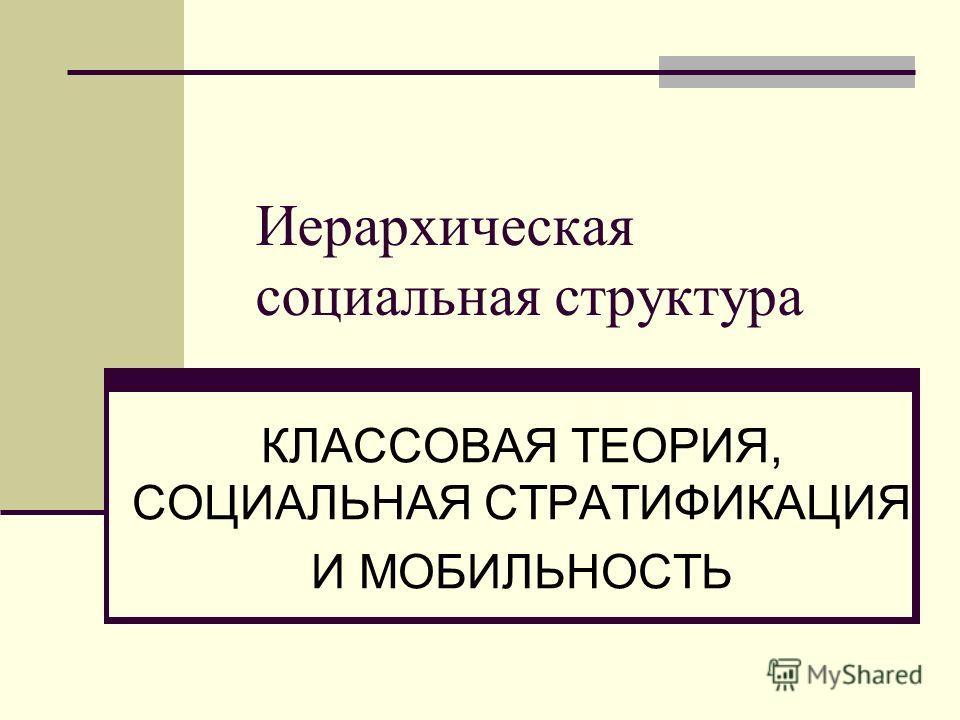 Иерархическая социальная структура КЛАССОВАЯ ТЕОРИЯ, СОЦИАЛЬНАЯ СТРАТИФИКАЦИЯ И МОБИЛЬНОСТЬ
