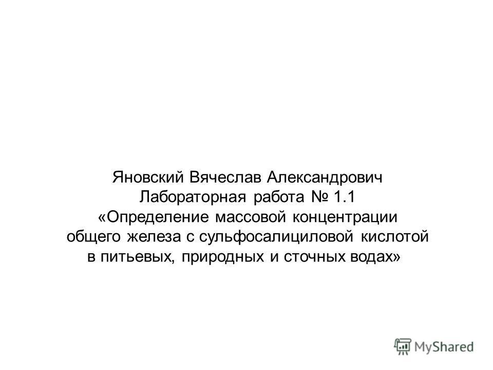Яновский Вячеслав Александрович Лабораторная работа 1.1 «Определение массовой концентрации общего железа с сульфосалициловой кислотой в питьевых, природных и сточных водах»
