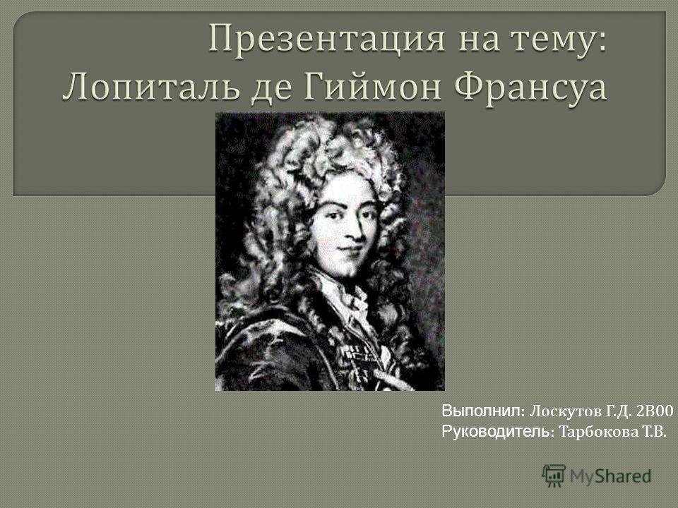 Выполнил : Лоскутов Г.Д. 2В00 Руководитель : Тарбокова Т.В.
